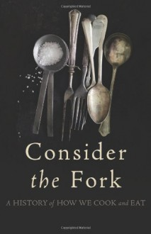 Consider the Fork: How Technology Transforms the Way We Cook and Eat - Bee Wilson