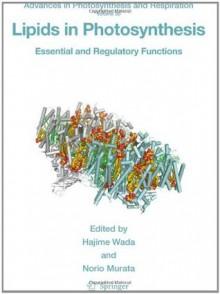 Lipids in Photosynthesis: Essential and Regulatory Functions (Advances in Photosynthesis and Respiration) - Hajime Wada, Norio Murata
