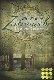 Die Zeitrausch-Trilogie, Band 3: Spiel der Gegenwart - Kim Kestner