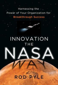 Innovation the NASA Way: Harnessing the Power of Your Organization for Breakthrough Success - Rod Pyle
