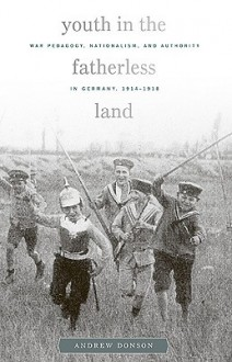Youth in the Fatherless Land: War Pedagogy, Nationalism, Authority in Germany, 1914-1918 - Andrew Donson