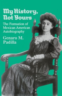 My History, Not Yours: The Formation of Mexican American Autobiography - Genaro M. Padilla