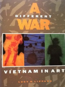 A Different War: Vietnam in Art - Lucy R. Lippard
