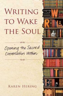 Writing to Wake the Soul: Opening the Sacred Conversation Within - Karen Hering