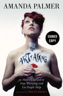 The Art of Asking; or, How I Learned to Stop Worrying and Let People Help - Brené Brown, Amanda Palmer