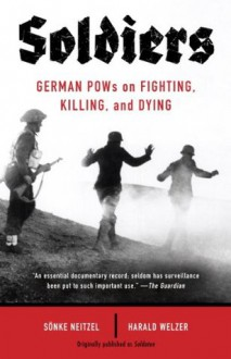 Soldiers: German POWs on Fighting, Killing, and Dying (Vintage) - Sonke Neitzel, Harald Welzer, Jefferson Chase