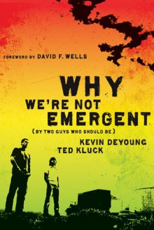 Why We're Not Emergent (By Two Guys Who Should Be) - Kevin DeYoung, Ted Kluck