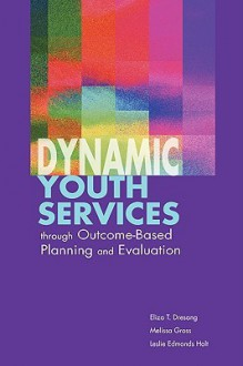 Dynamic Youth Services Through Outcome-Based Planning and Evaluation - Eliza T. Dresang, Leslie Edmonds Holt