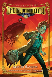 The Ire of Iron Claw: Gadgets and Gears, Book 2 - Kersten Hamilton, James Hamilton