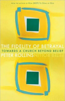 The Fidelity of Betrayal: The Ir/Religious Heart of Christianity - Peter Rollins