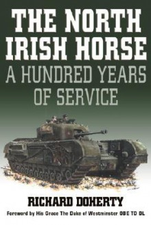 The North Irish Horse: A Hundred Years of Service - Richard Doherty, His Grace the Duke of Westminster OBE, TD, DL
