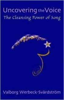 Uncovering the Voice: The Cleansing Power of Song - Valborg Werbeck-Svdrdstrvm, Valborg Werbeck-Svdrdstrvm