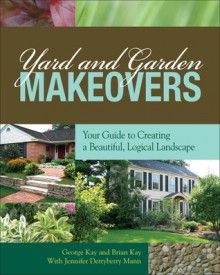 Yard and Garden Makeovers: Your Guide to Creating a Beautiful, Logical Landscape - George Kay, Brian Kay, Jennifer Derryberry Mann