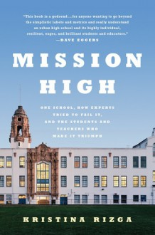 Mission High: One School, How Experts Tried to Fail It, and the Students and Teachers Who Made It Triumph - Kristina Rizga