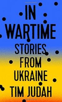 In Wartime: Stories from Ukraine - Tim Judah