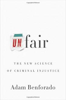 Unfair: The New Science of Criminal Injustice - Adam Benforado