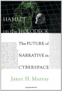 Hamlet on the Holodeck: The Future of Narrative in Cyberspace - Janet Horowitz Murray