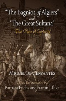 """The Bagnios of Algiers"" and ""The Great Sultana"": Two Plays of Captivity - Miguel de Cervantes Saavedra, Barbara Fuchs, Miguel de Ilika"
