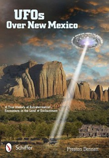 Ufos over New Mexico: A True History of Extraterrestrial Encounters in the Land of Enchantment - Preston Dennett
