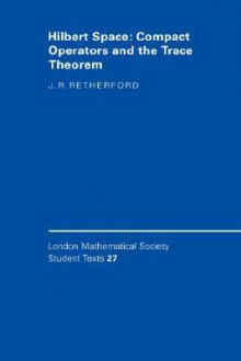 Hilbert Space: Compact Operators And The Trace Theorem - J. R. Retherford