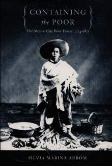 Containing the Poor: The Mexico City Poor House, 1774-1871 - Silvia Marina Arrom