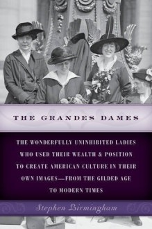 The Grandes Dames: The wonderfully uninhibited ladies who used their wealth & position to create American culture in their own images―from the Gilded Age to Modern Times - Stephen Birmingham