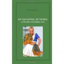 My Daughter, My Desire: A Novella of Forbidden Lust - David Hawthorne