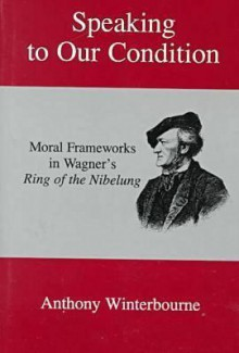 Speaking to Our Condition: Moral Frameworks in Wagner's Ring of the Nibelung - Anthony Winterbourne