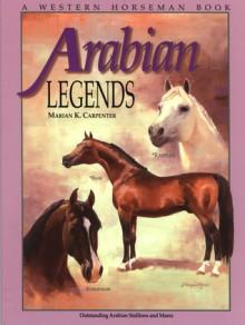Arabian Legends: Outstanding Arabian Stallions and Mares - Marian Carpenter, Pat Close