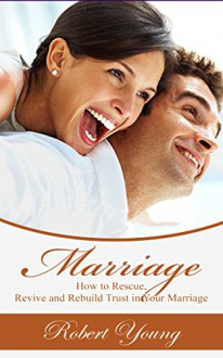 Marriage: How to Rescue, Revive and Rebuild Trust in Your Marriage (Marriage Counseling, Marriage Help, Intimacy Advice) - Robert Young
