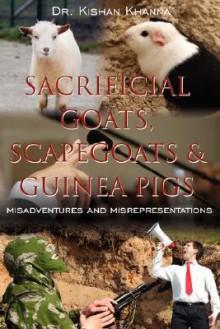 Sacrificial Goats, Scapegoats & Guinea Pigs: : Misadventures and Misrepresentations - Kishan Khanna