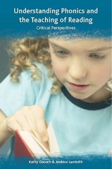 Understanding Phonics and the Teaching of Reading: Critical Perspectives - Kathy Goouch, Andrew Lambirth