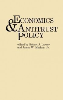 Economics and Antitrust Policy - Robert J. Larner, Robert J. Larner
