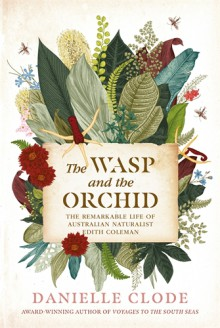 The Wasp And The Orchid: The Remarkable Life Of Australian Naturalist Edith Coleman - Danielle Clode
