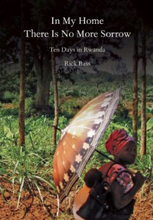 In My Home There Is No More Sorrow: Ten Days in Rwanda - Rick Bass