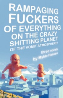 Rampaging Fuckers of Everything on the Crazy Shitting Planet of the Vomit Atmosphere: Three Novels - Mykle Hansen