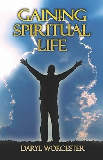 Gaining Spiritual Life - Daryl Worcester