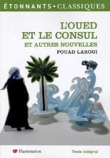 L'oued Et Le Consul: Et Autres Nouvelles - Fouad Laroui