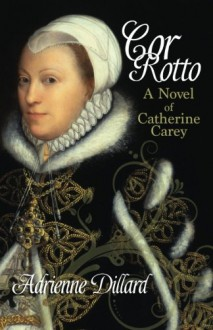Cor Rotto: A novel of Catherine Carey - Adrienne Dillard