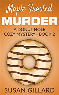 Maple Frosted Murder: A Donut Hole Cozy Mystery - Book 2 - Susan Gillard