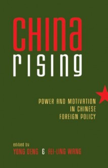 China Rising: Power and Motivation in Chinese Foreign Policy (Asia in World Politics) - Yong Deng, Fei-Ling Wang, Yun-Han Chu, John W. Garver