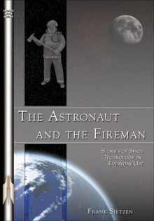 The Astronaut and the Fireman: Stories of Space Technology in Everyday Use - Frank Sietzen, Frank Sietzen, Jr.