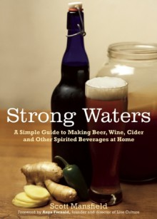 Strong Waters: A Simple Guide to Making Beer, Wine, Cider and Other Spirited Beverages at Home - Scott Mansfield