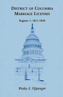 District of Columbia Marriage Licenses, Register 1: 1811-1858 - Wesley E. Pippenger
