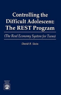 Controlling the Difficult Adolescent: The REST Program (The Real Economy System for Teens) (The Real Economy for Teens) - David B. Stein