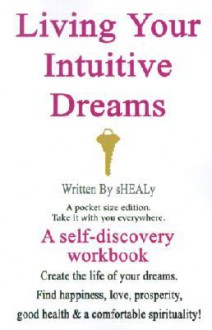 Living Your Intuitive Dreams: A Self-Discovery Workbook - sHEALy