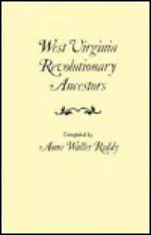 West Virginia Revolutionary Ancestors, Whose Services Were Non-Military and Whose Names, Therefore, Do Not Appear in Revolutionary Indexes of Soldiers - Anne Waller Reddy