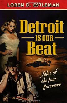 Detroit is Our Beat: Tales of the Four Horsemen - Loren D. Estleman