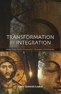 Transformation by Integration: How Inter-Faith Encounter Changes Christianity - Perry Schmidt-Leukel