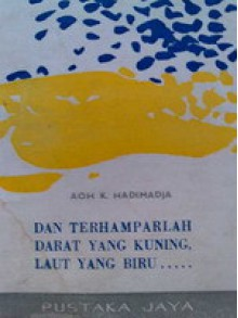 Dan Terhamparlah Darat Yang Kuning, Laut Yang Biru ..... - Aoh K. Hadimadja